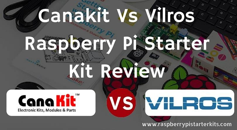 Canakit vs Vilros Raspberry Pi Starter Kits Reviewed and ...