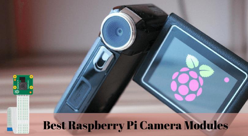 Best Raspberry Pi Camera Modules of 2018